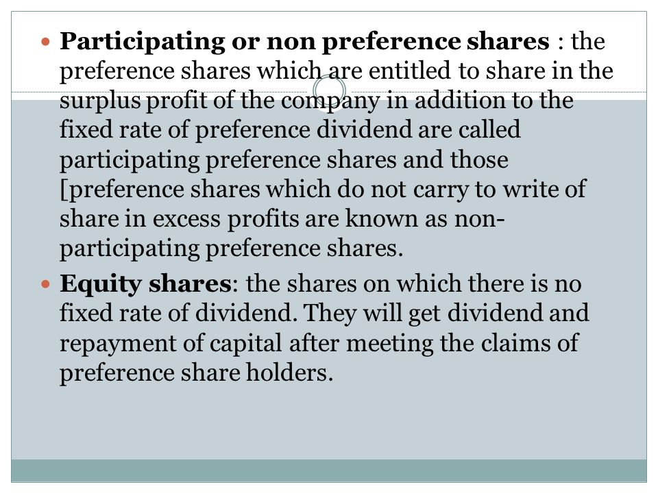 Participating or non preference shares : the preference shares which are entitled to share in the surplus profit of the company in addition to the fixed rate of preference dividend are called participating preference shares and those [preference shares which do not carry to write of share in excess profits are known as non-participating preference shares.